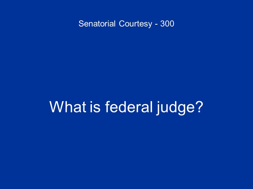 Senatorial Courtesy - 300 What is federal judge?