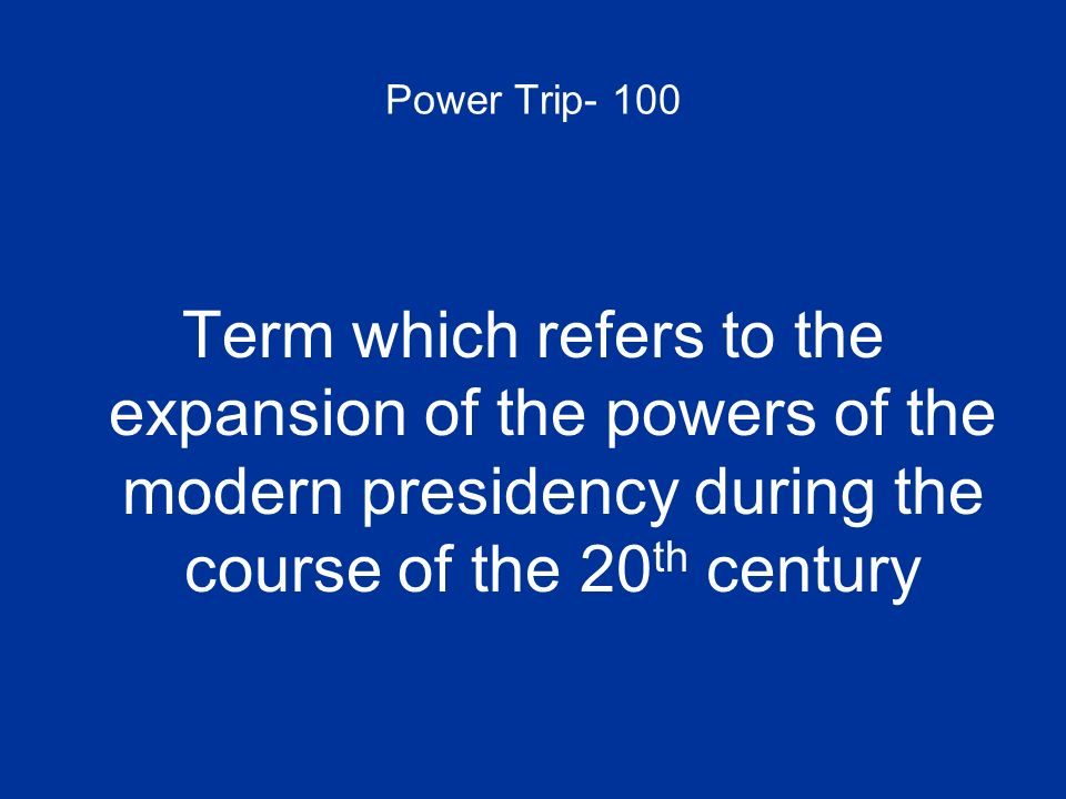Power Trip- 100 Term which refers to the expansion of the powers of the modern presidency during the course of the 20 th century