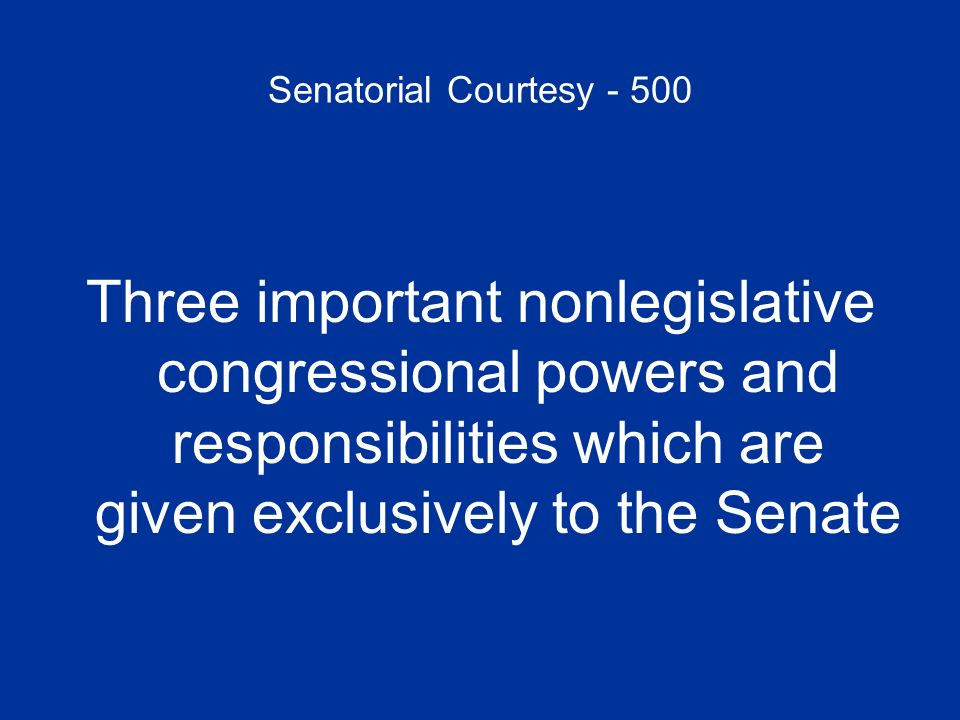 Senatorial Courtesy - 500 Three important nonlegislative congressional powers and responsibilities which are given exclusively to the Senate
