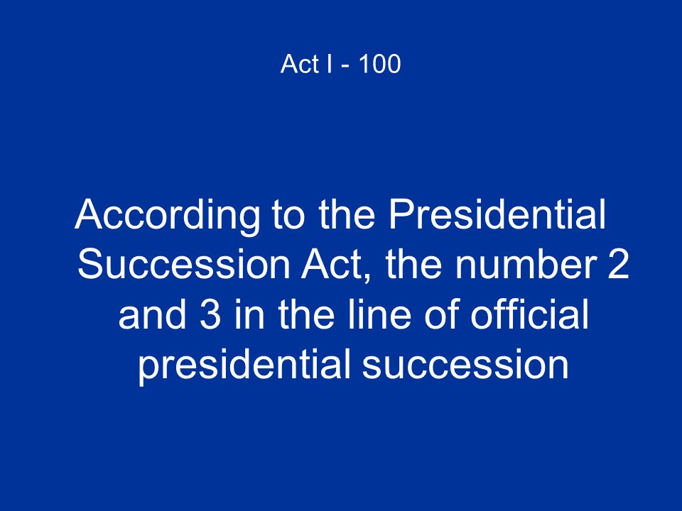 Act I - 100 According to the Presidential Succession Act, the number 2 and 3 in the line of official presidential succession