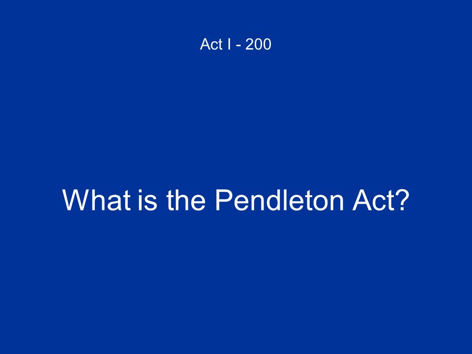 Act I - 200 What is the Pendleton Act?