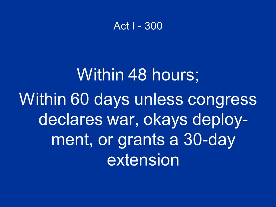 Act I - 300 Within 48 hours; Within 60 days unless congress declares war, okays deploy- ment, or grants a 30-day extension