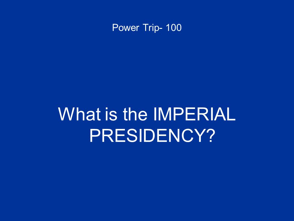 Power Trip- 100 What is the IMPERIAL PRESIDENCY?