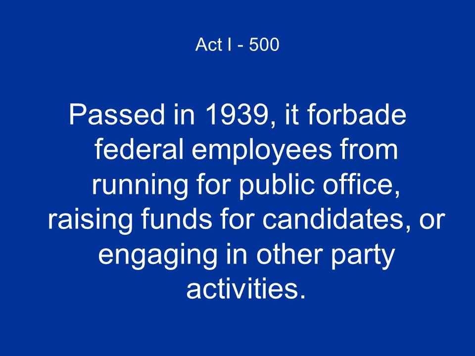 Act I - 500 Passed in 1939, it forbade federal employees from running for public office, raising funds for candidates, or engaging in other party acti