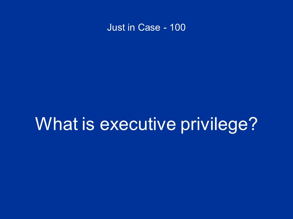 Just in Case - 100 What is executive privilege?