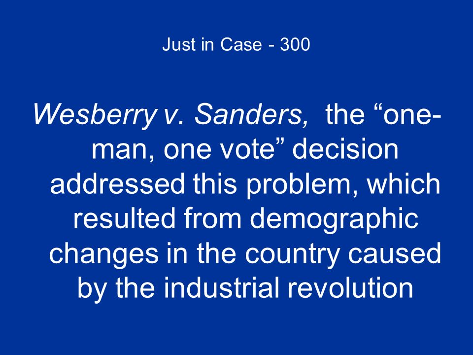 Just in Case - 300 Wesberry v. Sanders, the one- man, one vote decision addressed this problem, which resulted from demographic changes in the country