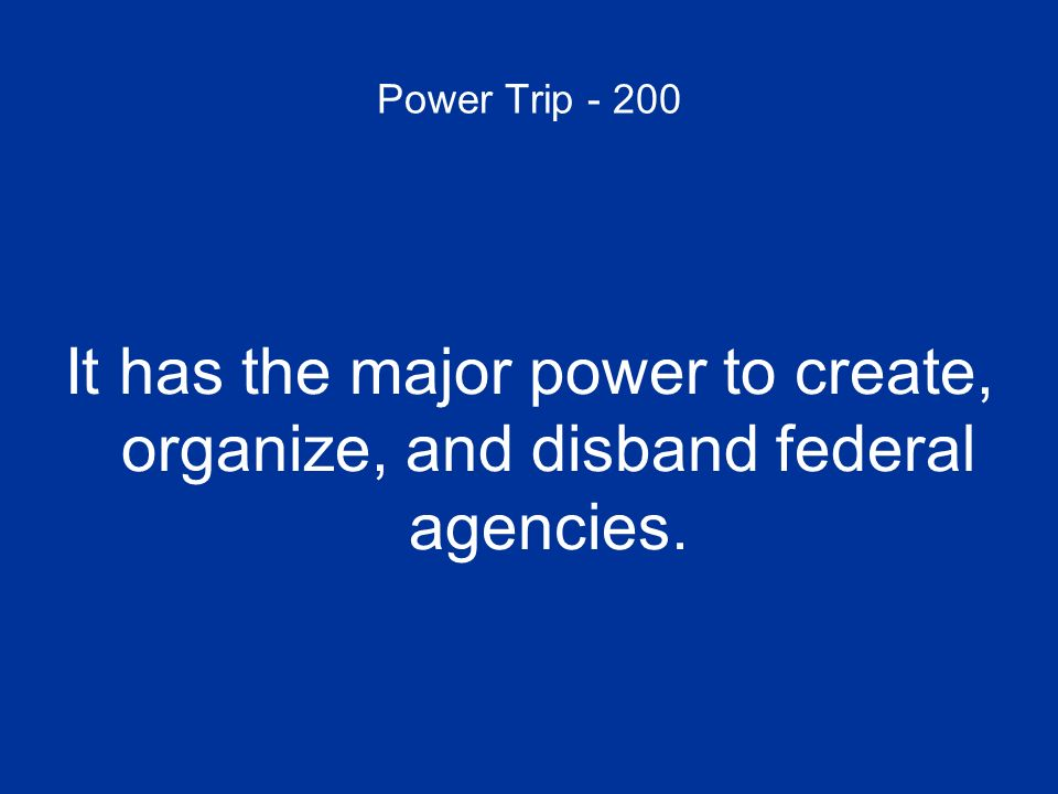 Power Trip - 200 It has the major power to create, organize, and disband federal agencies.