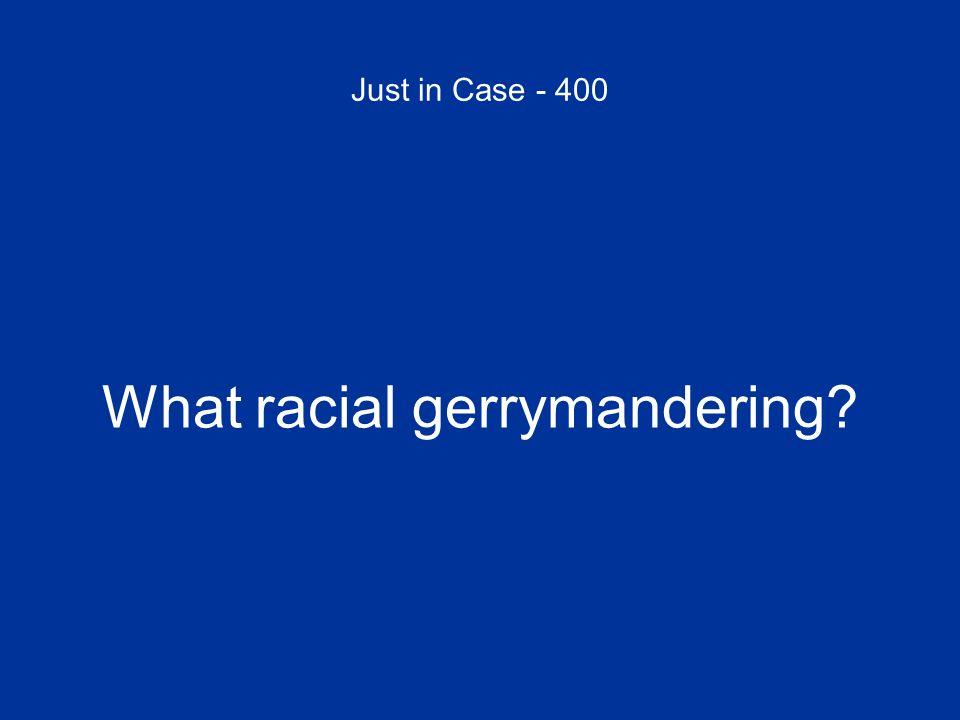 Just in Case - 400 What racial gerrymandering?