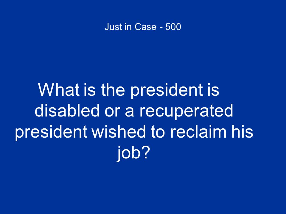 Just in Case - 500 What is the president is disabled or a recuperated president wished to reclaim his job?