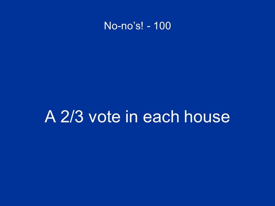 No-nos! - 100 A 2/3 vote in each house