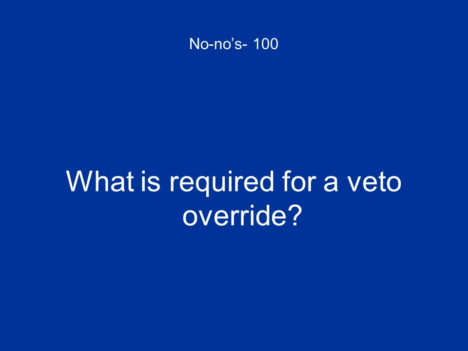 No-nos- 100 What is required for a veto override?