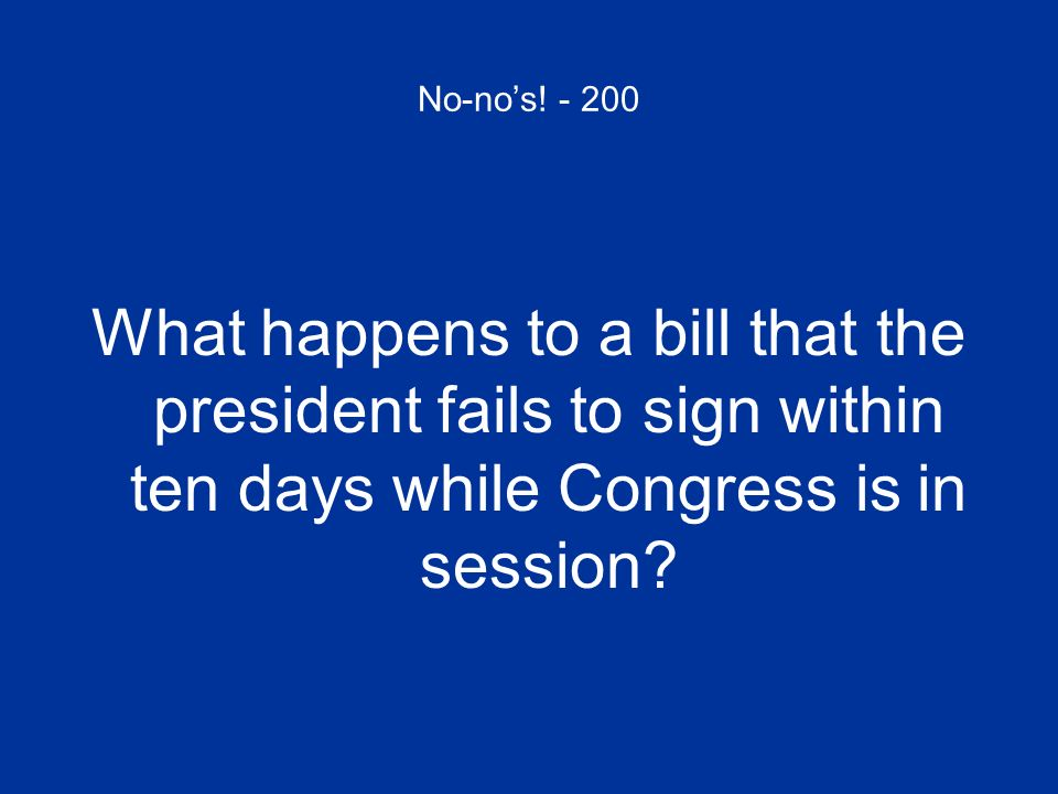 No-nos! - 200 What happens to a bill that the president fails to sign within ten days while Congress is in session?