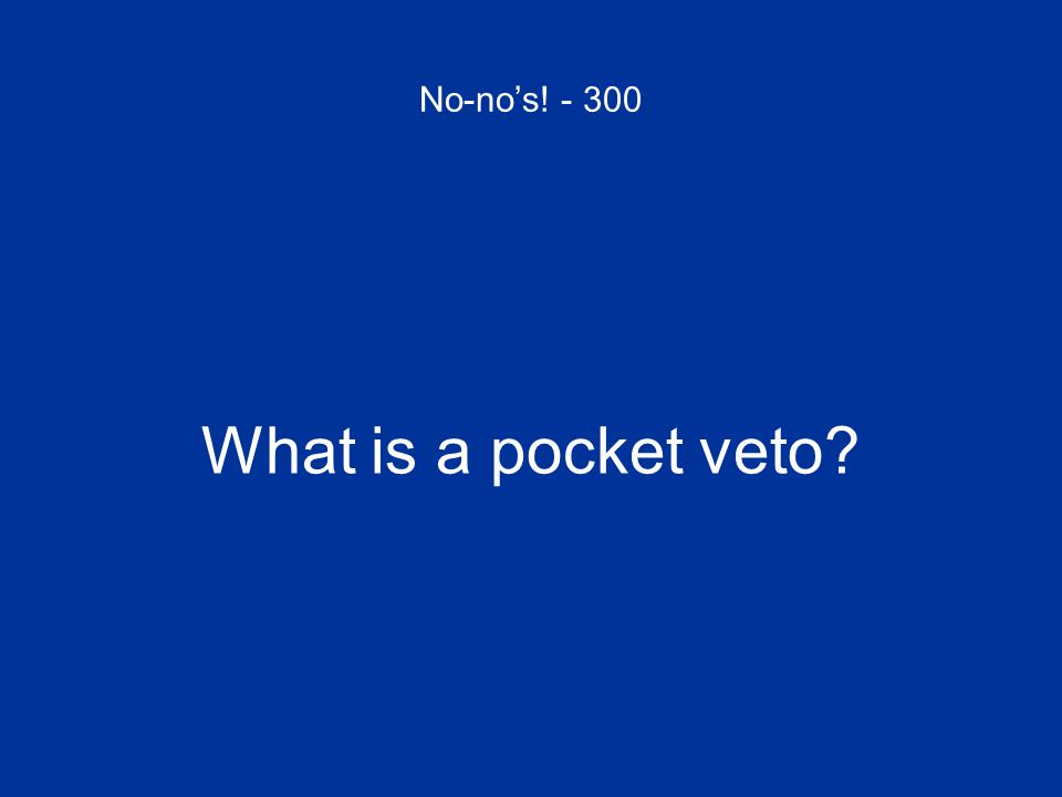 No-nos! - 300 What is a pocket veto?