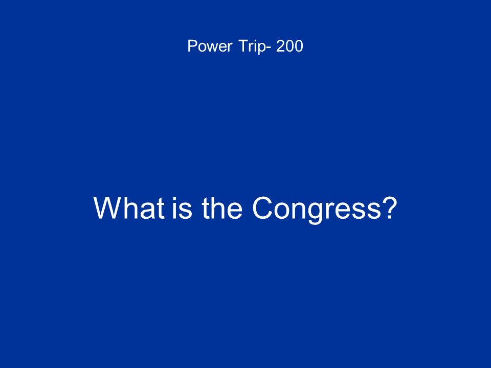 Power Trip- 200 What is the Congress?