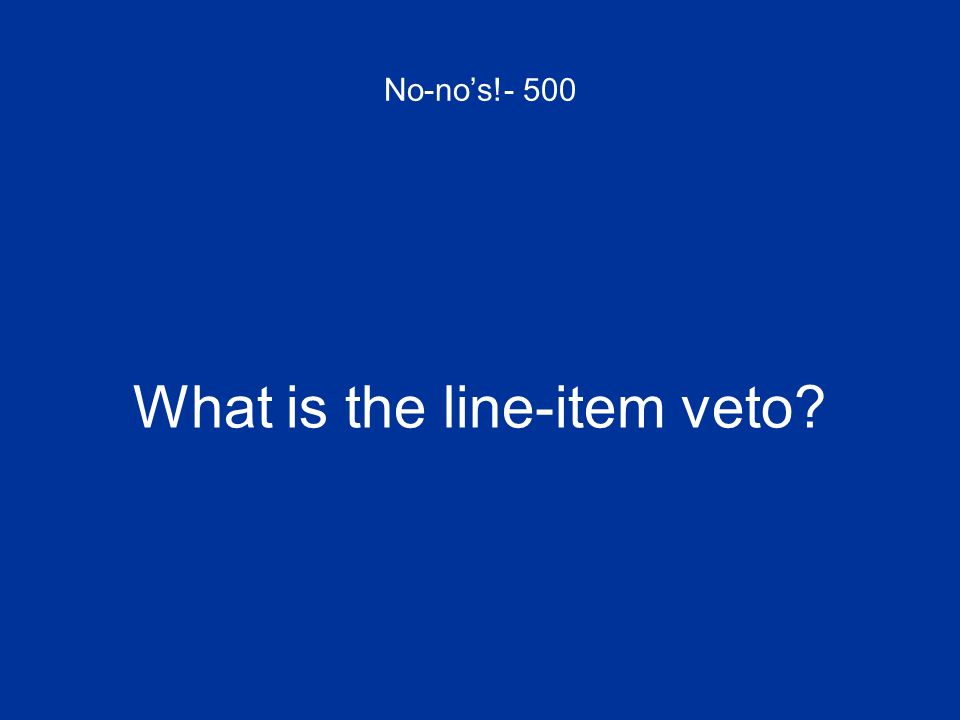 No-nos!- 500 What is the line-item veto?