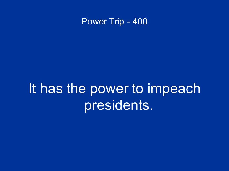Power Trip - 400 It has the power to impeach presidents.