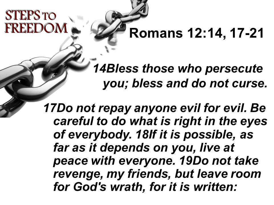 14Bless those who persecute you; bless and do not curse. 17Do not repay anyone evil for evil. Be careful to do what is right in the eyes of everybody.