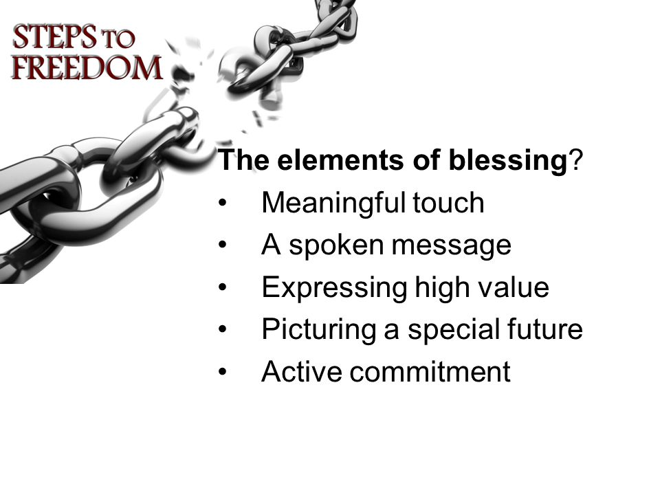 The elements of blessing? Meaningful touch A spoken message Expressing high value Picturing a special future Active commitment