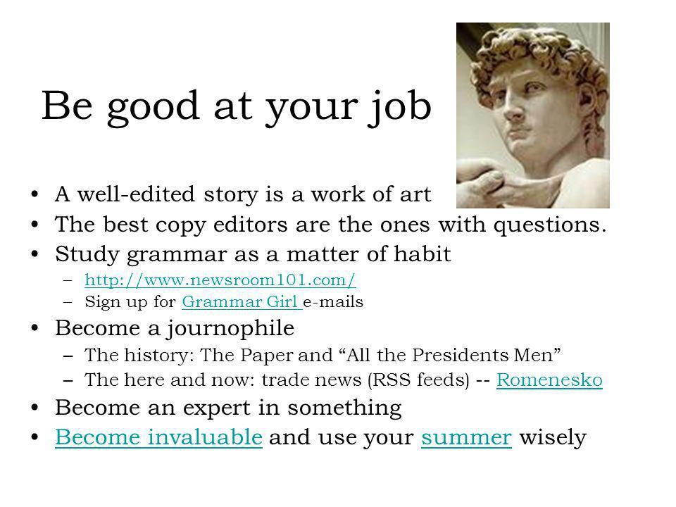 Be good at your job A well-edited story is a work of art The best copy editors are the ones with questions. Study grammar as a matter of habit –http:/