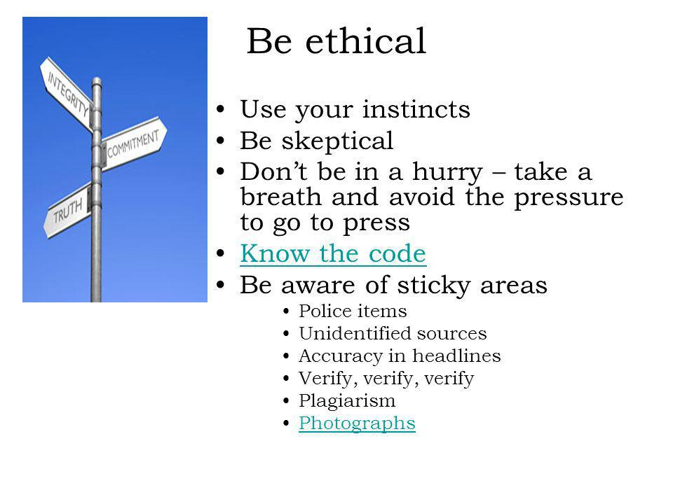 Be ethical Use your instincts Be skeptical Dont be in a hurry – take a breath and avoid the pressure to go to press Know the code Be aware of sticky areas Police items Unidentified sources Accuracy in headlines Verify, verify, verify Plagiarism Photographs