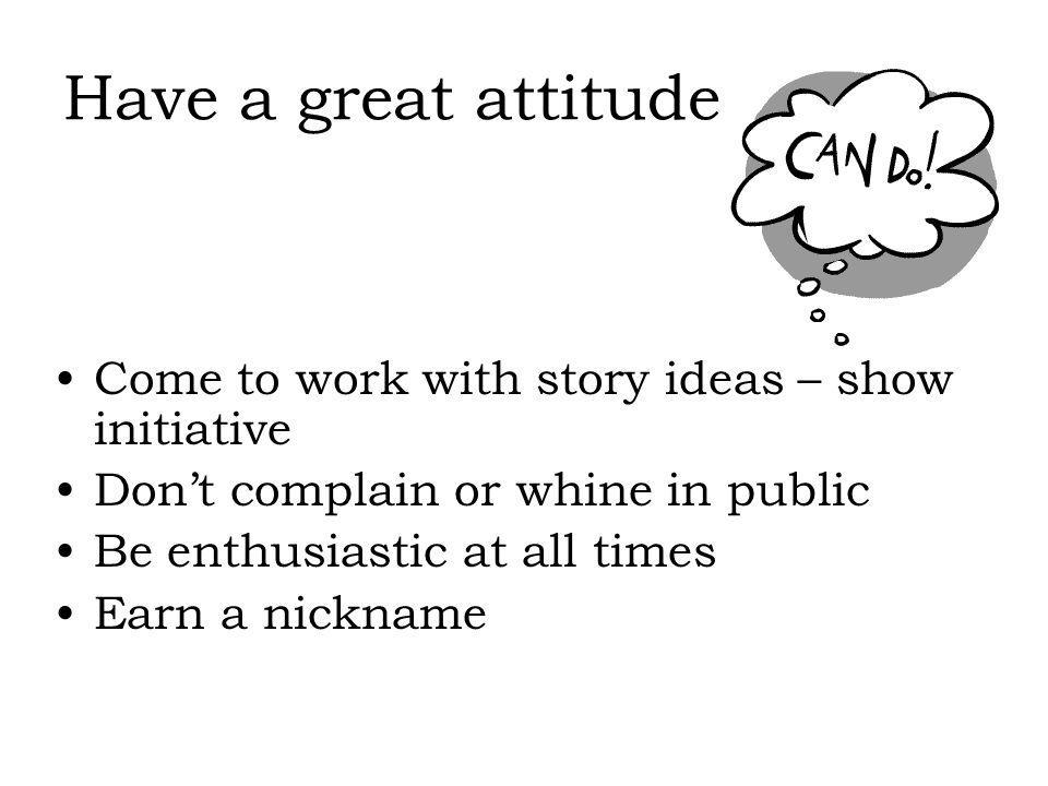Have a great attitude Come to work with story ideas – show initiative Dont complain or whine in public Be enthusiastic at all times Earn a nickname