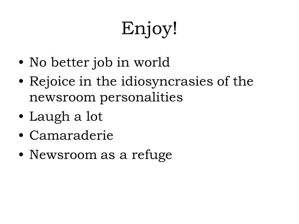 Enjoy! No better job in world Rejoice in the idiosyncrasies of the newsroom personalities Laugh a lot Camaraderie Newsroom as a refuge
