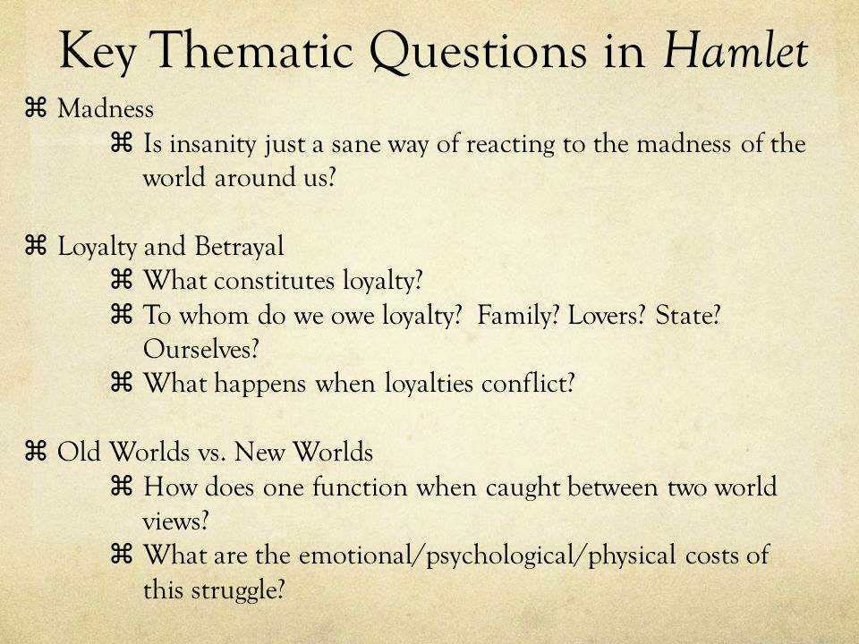 Key Thematic Questions in Hamlet Madness Is insanity just a sane way of reacting to the madness of the world around us? Loyalty and Betrayal What cons
