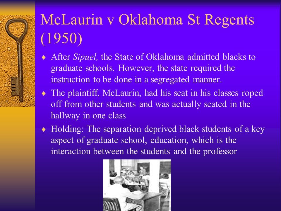 McLaurin v Oklahoma St Regents (1950) After Sipuel, the State of Oklahoma admitted blacks to graduate schools.