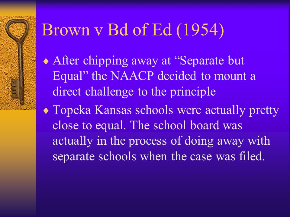 Brown v Bd of Ed (1954) After chipping away at Separate but Equal the NAACP decided to mount a direct challenge to the principle Topeka Kansas schools were actually pretty close to equal.