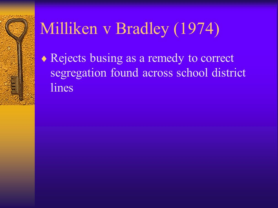 Milliken v Bradley (1974) Rejects busing as a remedy to correct segregation found across school district lines