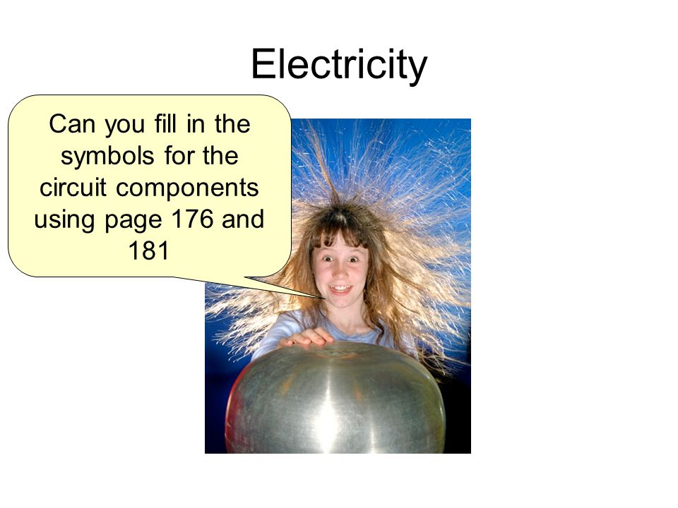 Electricity Can you fill in the symbols for the circuit components using page 176 and 181