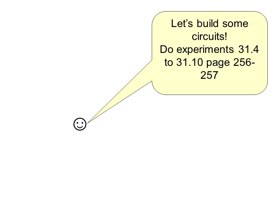 Lets build some circuits! Do experiments 31.4 to 31.10 page 256- 257