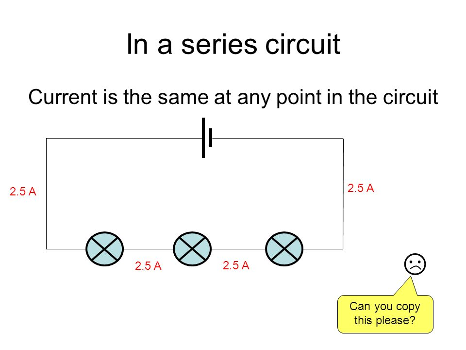 In a series circuit Current is the same at any point in the circuit 2.5 A Can you copy this please?