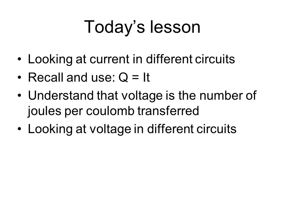 Todays lesson Looking at current in different circuits Recall and use: Q = It Understand that voltage is the number of joules per coulomb transferred Looking at voltage in different circuits
