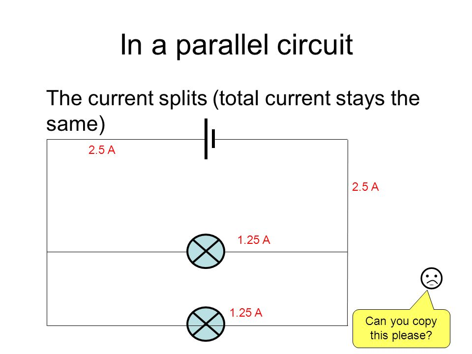 In a parallel circuit The current splits (total current stays the same) 2.5 A 1.25 A Can you copy this please?