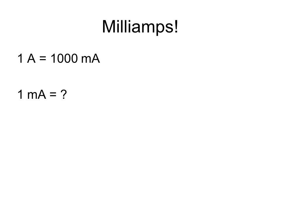 Milliamps! 1 A = 1000 mA 1 mA = ?