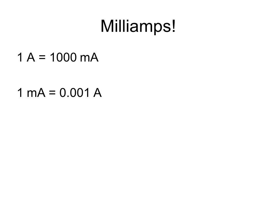 Milliamps! 1 A = 1000 mA 1 mA = 0.001 A