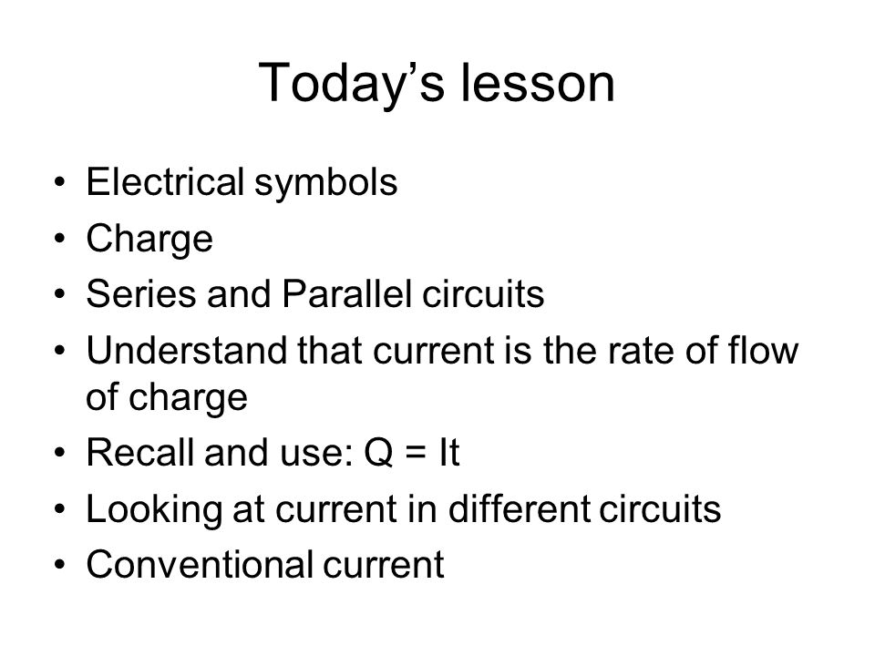 Todays lesson Electrical symbols Charge Series and Parallel circuits Understand that current is the rate of flow of charge Recall and use: Q = It Looking at current in different circuits Conventional current