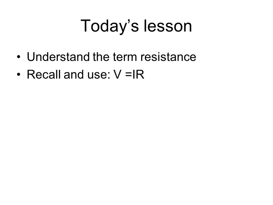 Todays lesson Understand the term resistance Recall and use: V =IR
