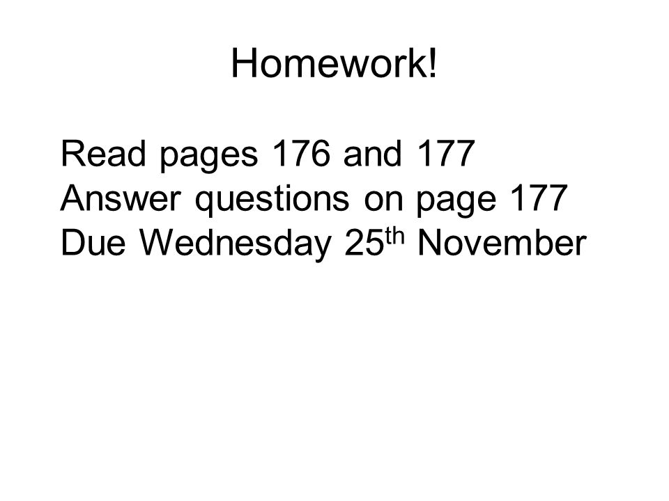 Homework! Read pages 176 and 177 Answer questions on page 177 Due Wednesday 25 th November