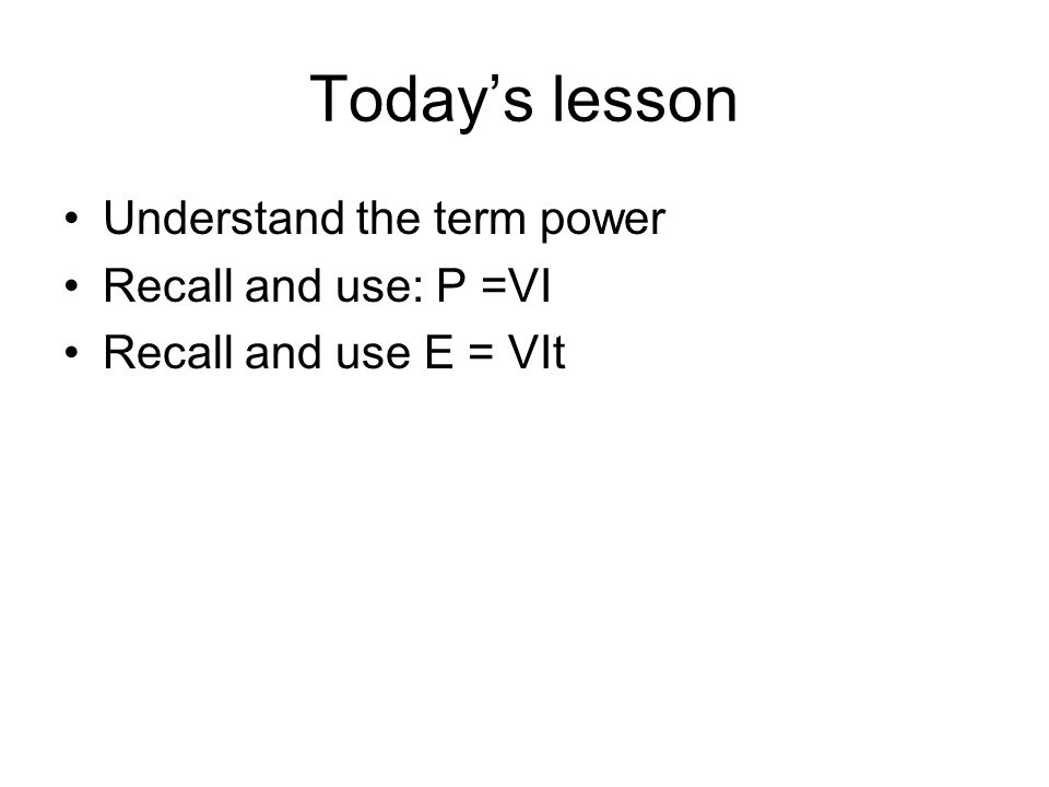 Todays lesson Understand the term power Recall and use: P =VI Recall and use E = VIt