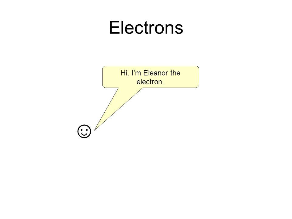 Electrons Hi, Im Eleanor the electron.