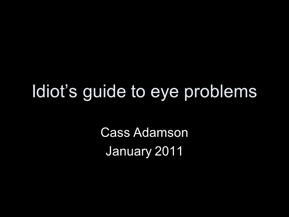 Idiots guide to eye problems Cass Adamson January 2011