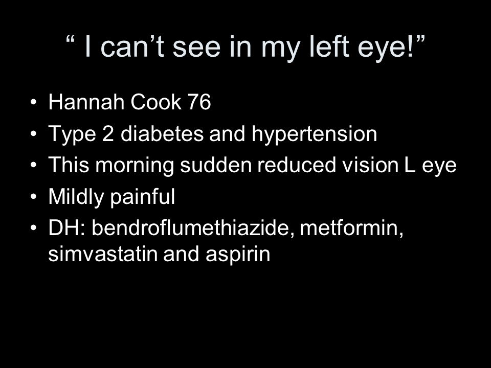 I cant see in my left eye! Hannah Cook 76 Type 2 diabetes and hypertension This morning sudden reduced vision L eye Mildly painful DH: bendroflumethia