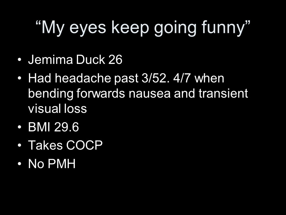My eyes keep going funny Jemima Duck 26 Had headache past 3/52. 4/7 when bending forwards nausea and transient visual loss BMI 29.6 Takes COCP No PMH