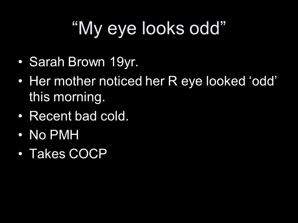 My eye looks odd Sarah Brown 19yr. Her mother noticed her R eye looked odd this morning. Recent bad cold. No PMH Takes COCP