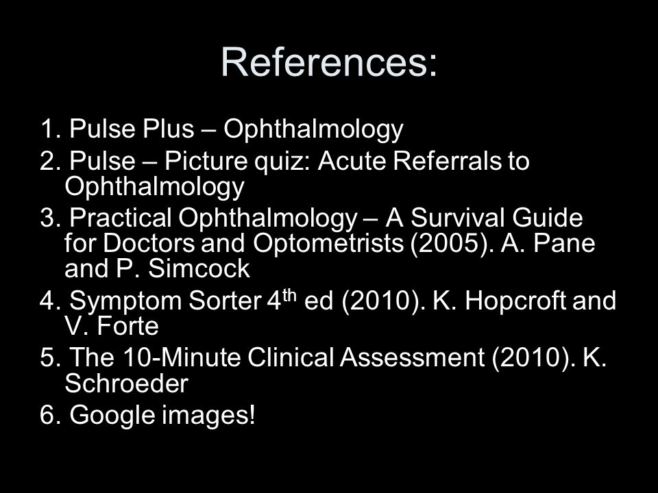 References: 1. Pulse Plus – Ophthalmology 2. Pulse – Picture quiz: Acute Referrals to Ophthalmology 3. Practical Ophthalmology – A Survival Guide for