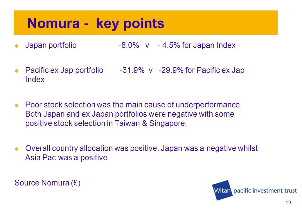 18 Aberdeen – key points Japan portfolio -3.3% v -4.5% for Japan Index Pacific ex Jap portfolio -19.6% v -29.9% for Pacific ex Jap Index Stock selection was positive in all countries except Australia, Hong Kong & Korea.