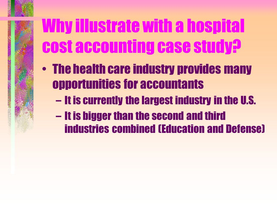 Why illustrate with a hospital cost accounting case study? The health care industry provides many opportunities for accountants –It is currently the l