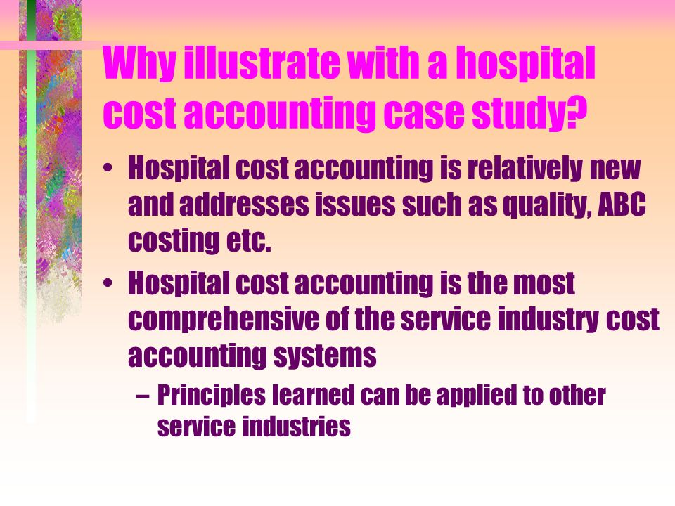 Why illustrate with a hospital cost accounting case study? Hospital cost accounting is relatively new and addresses issues such as quality, ABC costin